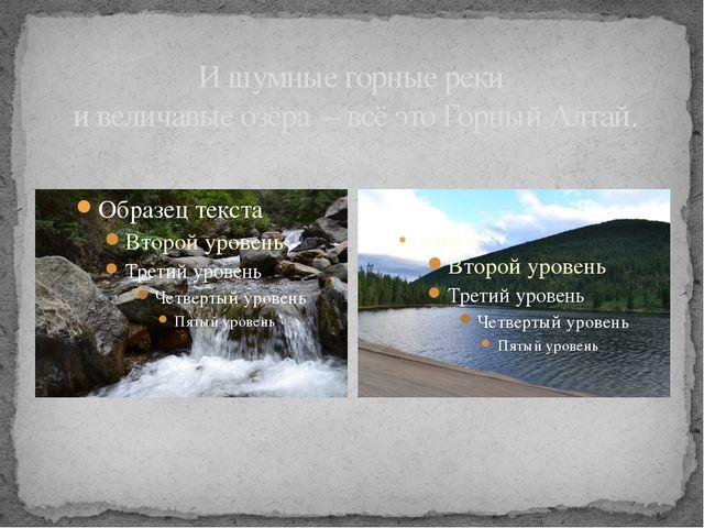 И шумные горные реки и величавые озёра – всё это Горный Алтай.
