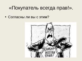 «Покупатель всегда прав!». Согласны ли вы с этим?