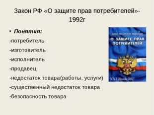 Закон РФ «О защите прав потребителей»-1992г Понятия: -потребитель -изготовите