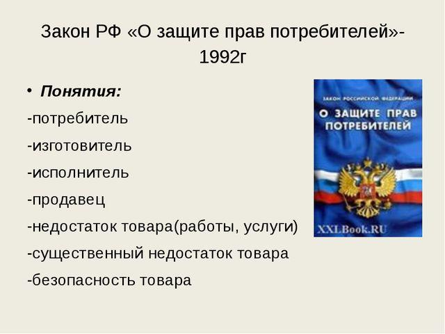 Закон РФ «О защите прав потребителей»-1992г Понятия: -потребитель -изготовите...