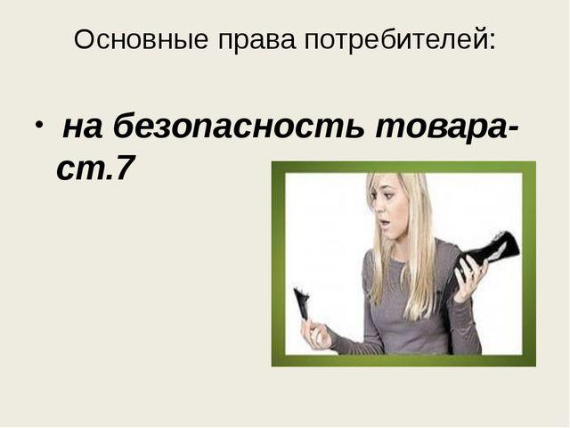 Основные права потребителей: на безопасность товара-ст.7