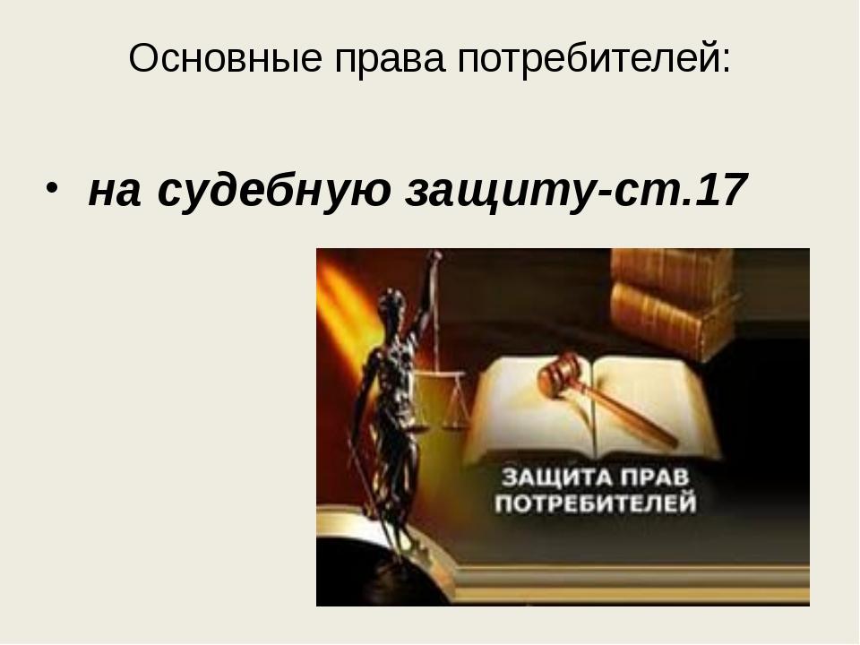 Основные права потребителей: на судебную защиту-ст.17