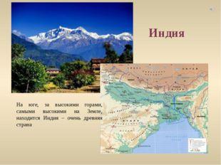 На юге, за высокими горами, самыми высокими на Земле, находится Индия – очень