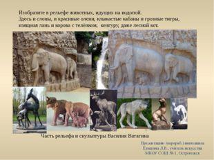 Изобразите в рельефе животных, идущих на водопой. Здесь и слоны, и красивые о