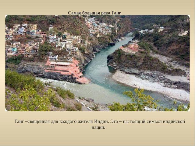 Самая большая река Ганг Ганг –священная для каждого жителя Индии. Это – насто...