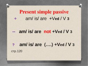 Present simple passive + am/ is/ are +Ved / V 3 -- am/ is/ are not +Ved / V 3