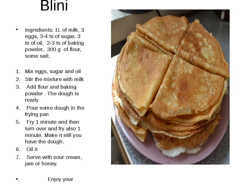 Blini Ingredients: 1L of milk, 3 eggs, 3-4 ts of sugar, 3 ts of oil, 2-3 ts o...