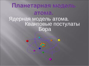 Ядерная модель атома. Квантовые постулаты Бора