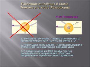 Атом Резерфорда ат м омсона 1. Большинство альфа - частиц отклоняются от пря