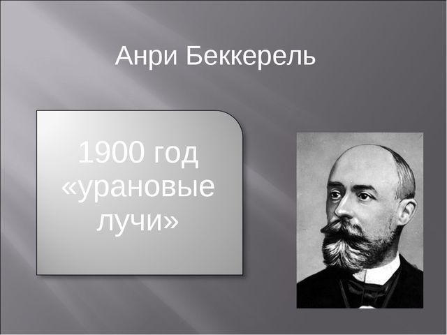 Анри Беккерель 1900 год «урановые лучи»