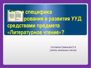 Какова специфика формирования и развития УУД средствами предмета «Литературно