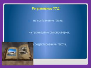 Регулятивные УУД: на составление плана; на проведение самопроверки; на редак