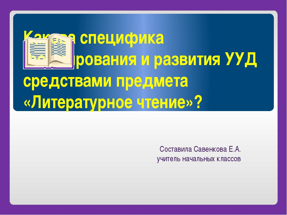 Какова специфика формирования и развития УУД средствами предмета «Литературно...