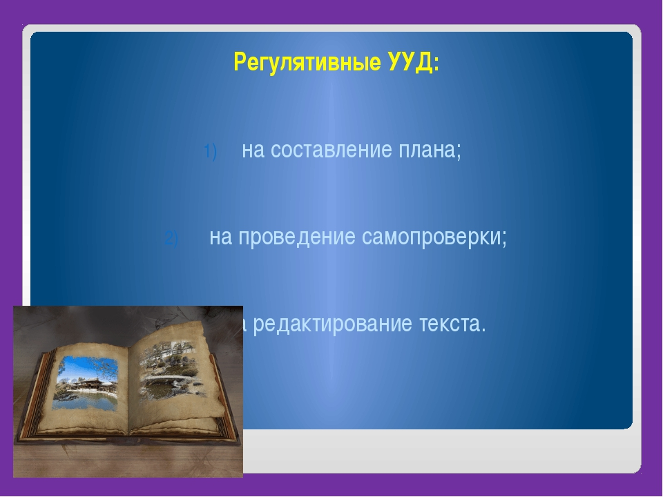 Регулятивные УУД: на составление плана; на проведение самопроверки; на редак...