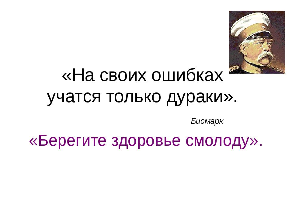 «На своих ошибках учатся только дураки». Бисмарк «Берегите здоровье смолоду».