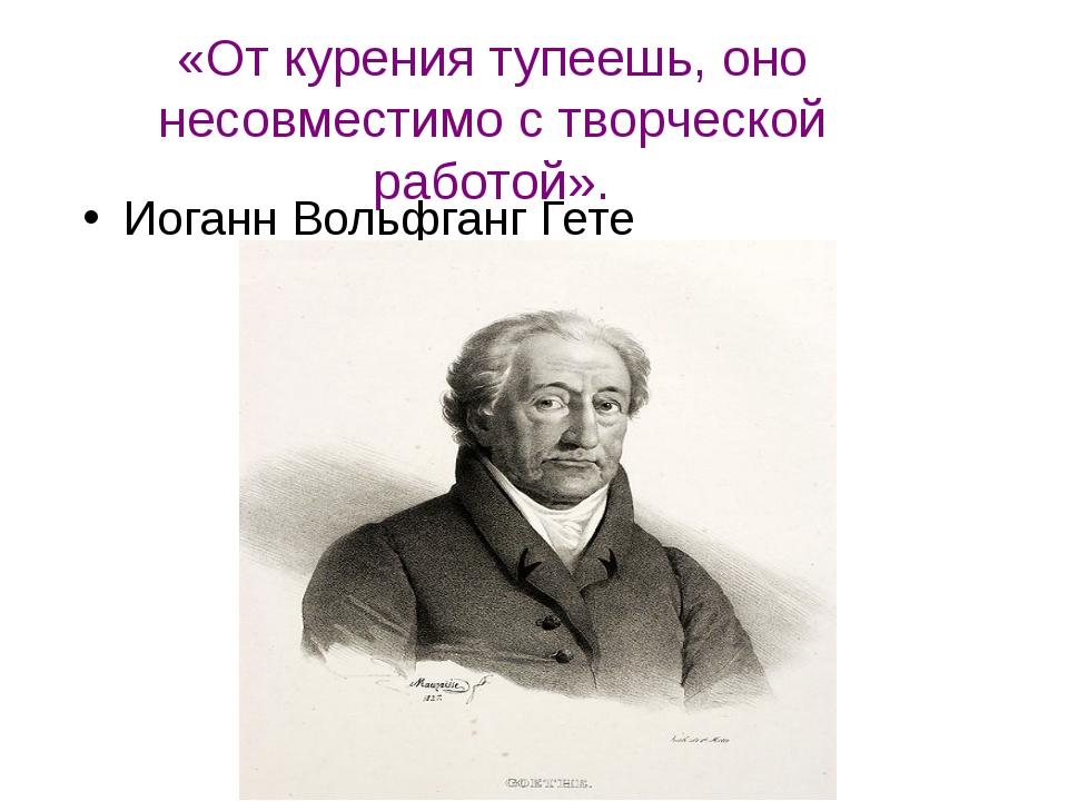 «От курения тупеешь, оно несовместимо с творческой работой». Иоганн Вольфганг...