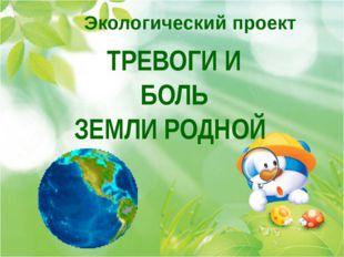Экологический проект ТРЕВОГИ И БОЛЬ ЗЕМЛИ РОДНОЙ
