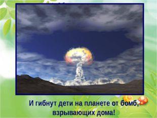 . . . И гибнут дети на планете от бомб, взрывающих дома!