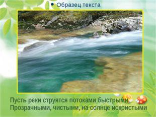 . . . Пусть реки струятся потоками быстрыми, Прозрачными, чистыми, на солнце