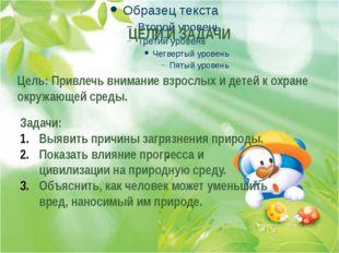 . . . Цель: Привлечь внимание взрослых и детей к охране окружающей среды. ЦЕ