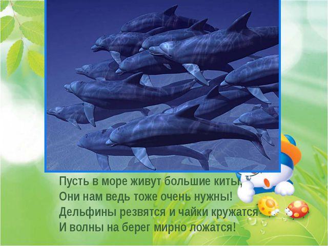 . . . Пусть в море живут большие киты, Они нам ведь тоже очень нужны! Дельфи...