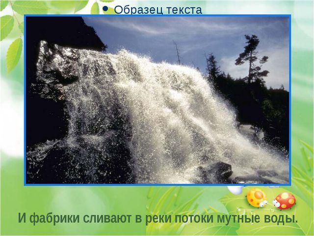. . . И фабрики сливают в реки потоки мутные воды.