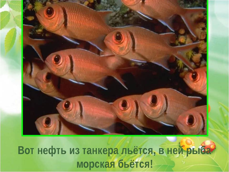 . . . Вот нефть из танкера льётся, в ней рыба морская бьётся!