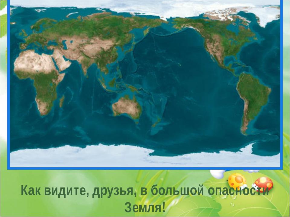 . . . Как видите, друзья, в большой опасности Земля!
