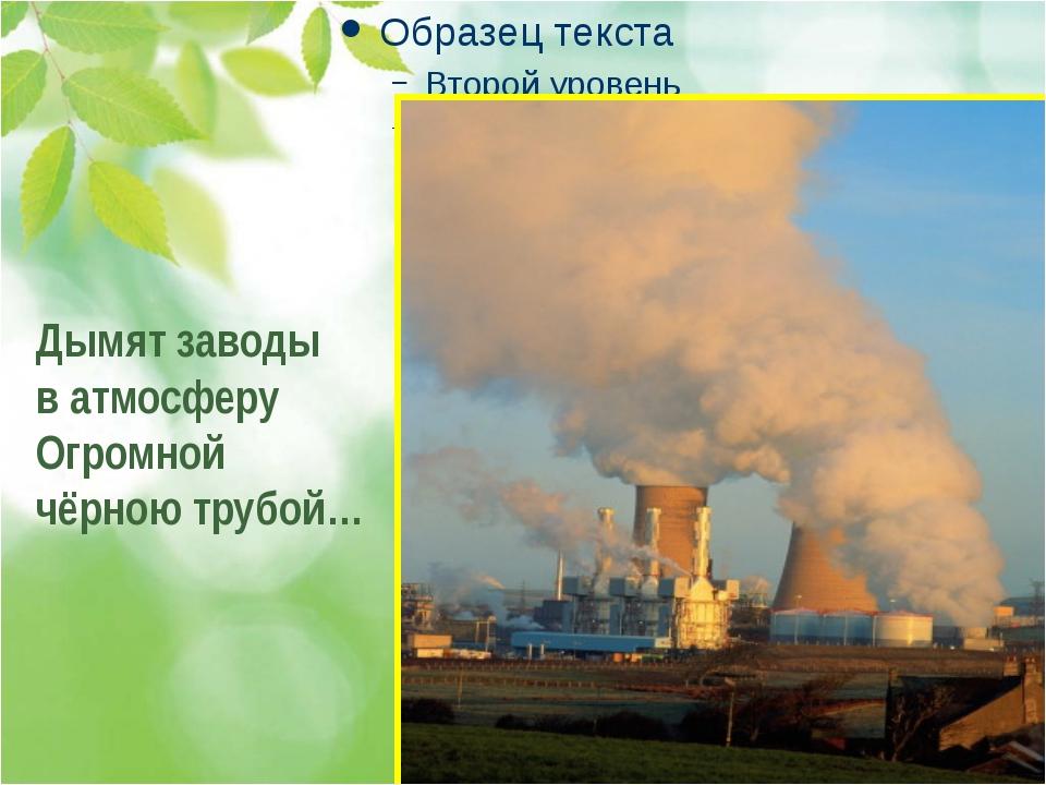 . . . Дымят заводы в атмосферу Огромной чёрною трубой…