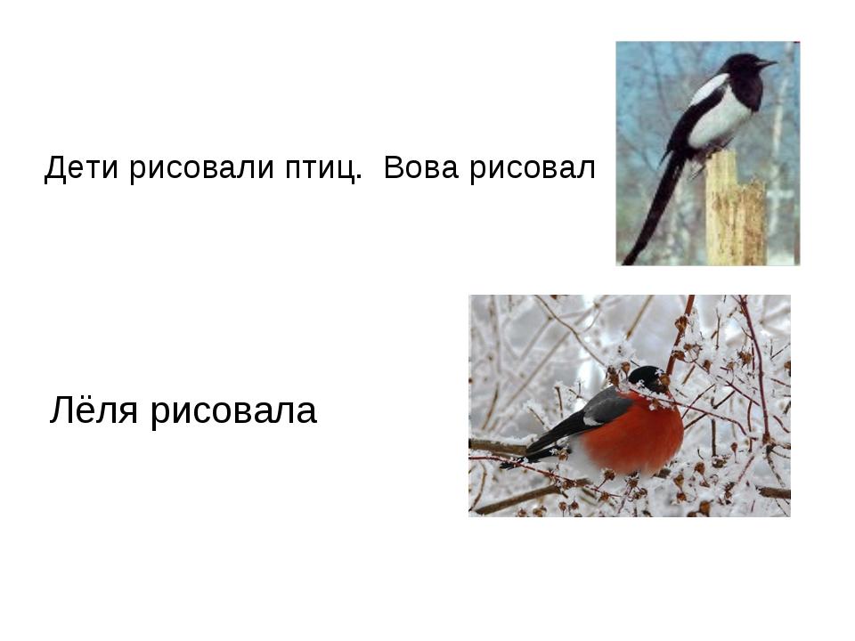 Дети рисовали птиц. Вова рисовал Лёля рисовала