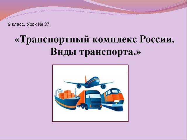 9 класс. Урок № 37. «Транспортный комплекс России. Виды транспорта.»