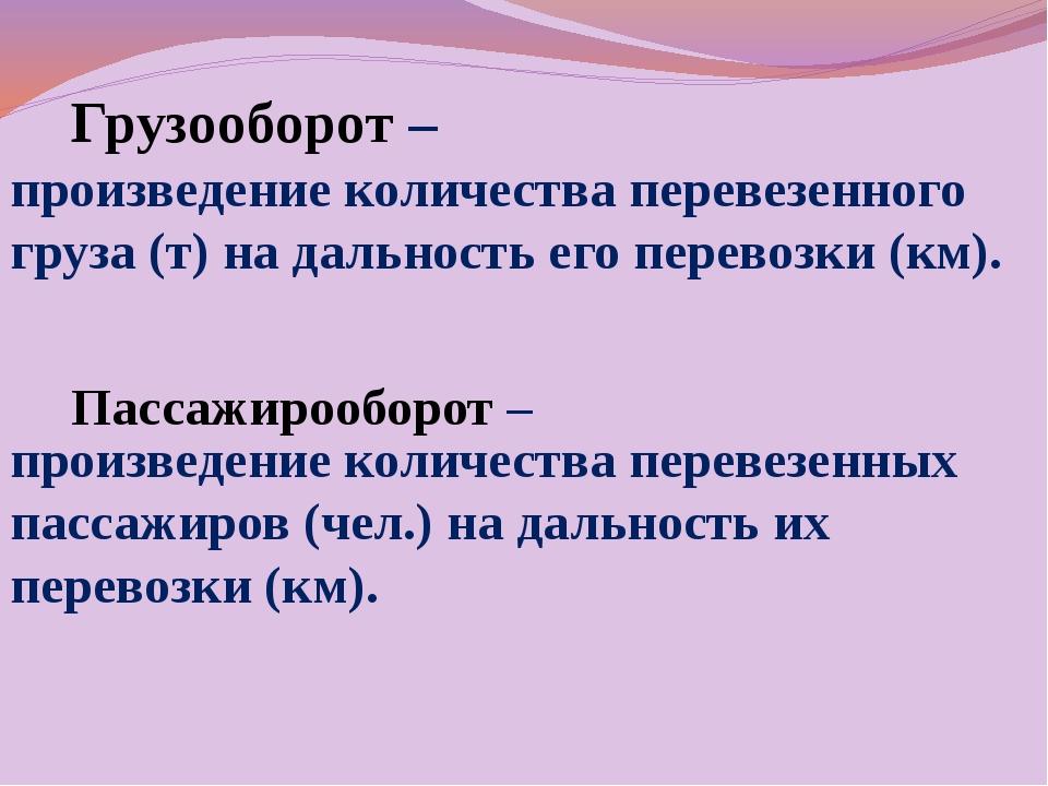 Грузооборот – Пассажирооборот – произведение количества перевезенного груза (...