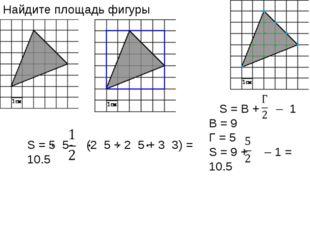 S = 5 5- (2 5 + 2 5 + 3 3) = 10.5 Найдите площадь фигуры S = В + – 1 B = 9 Г