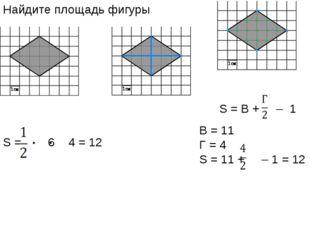 Найдите площадь фигуры S = 6 4 = 12 S = В + – 1 B = 11 Г = 4 S = 11 + – 1 = 12