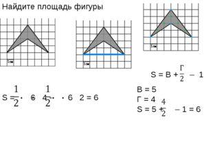 Найдите площадь фигуры S = В + – 1 B = 5 Г = 4 S = 5 + – 1 = 6 S = 6 4 - 6 2