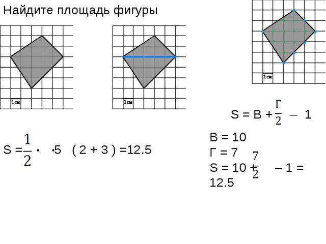 Найдите площадь фигуры S = 5 ( 2 + 3 ) =12.5 S = В + – 1 B = 10 Г = 7 S = 10...