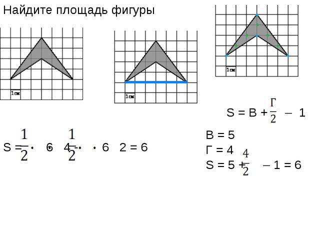 Найдите площадь фигуры S = В + – 1 B = 5 Г = 4 S = 5 + – 1 = 6 S = 6 4 - 6 2...