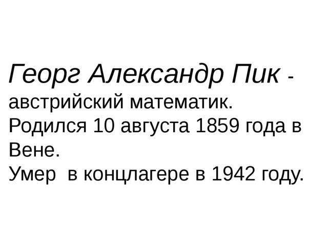 Георг Александр Пик - австрийский математик. Родился 10 августа 1859 года в В...