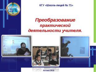 КГУ «Школа-лицей № 71» Преобразование практической деятельности учителя. Аста