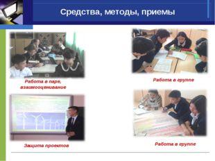 Средства, методы, приемы Работа в группе Работа в группе Защита проектов Рабо