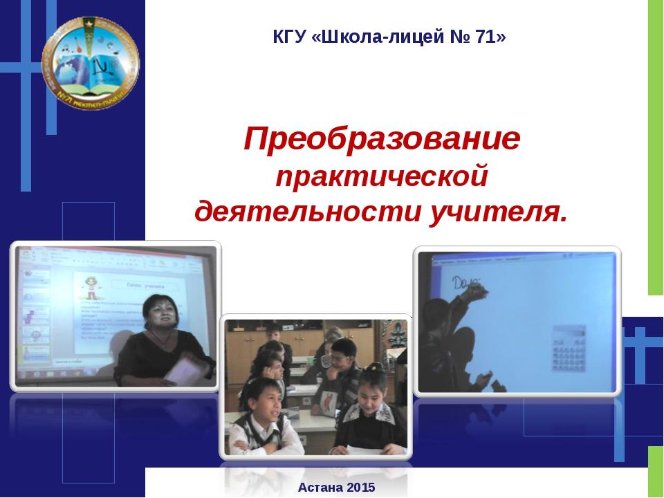 КГУ «Школа-лицей № 71» Преобразование практической деятельности учителя. Аста...