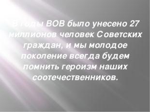В годы ВОВ было унесено 27 миллионов человек Советских граждан, и мы молодое