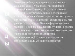 В ы в о д ы Закончив работу над проектом «История создания села «Красивое», м