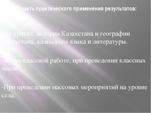 Область практического применения результатов: -На уроках истории Казахстана и