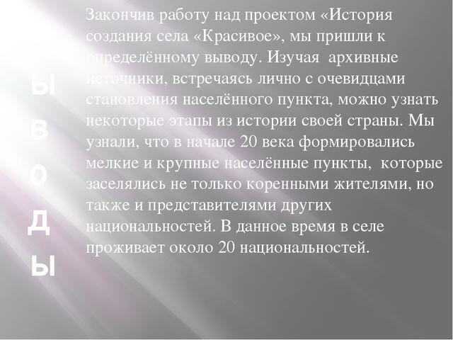 В ы в о д ы Закончив работу над проектом «История создания села «Красивое», м...