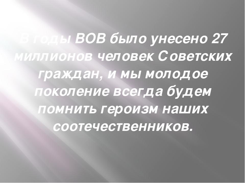 В годы ВОВ было унесено 27 миллионов человек Советских граждан, и мы молодое...