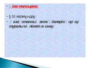 Үйге тапсырма: § 56 мазмұндау. Қазақстанның экожүйелерін қорғау туралы мәліме