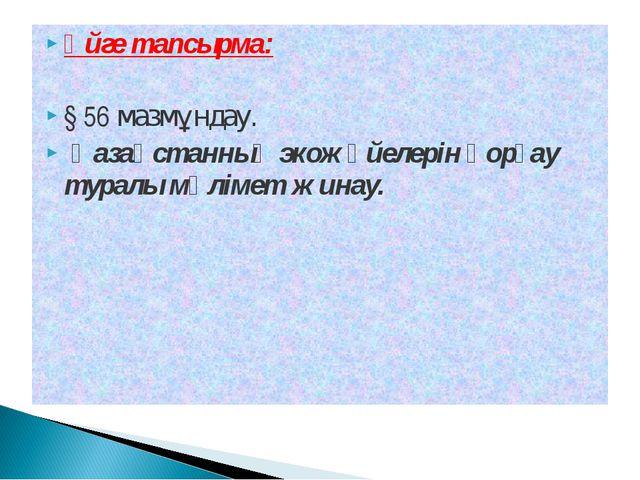 Үйге тапсырма: § 56 мазмұндау. Қазақстанның экожүйелерін қорғау туралы мәліме...