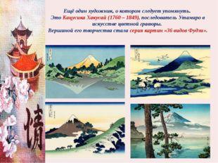 Ещё один художник, о котором следует упомянуть. Это Кацусика Хакусай (1760 –