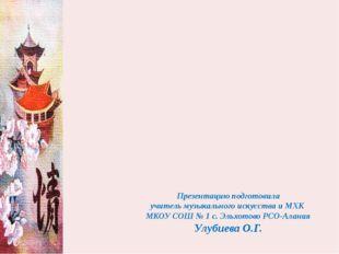 Презентацию подготовила учитель музыкального искусства и МХК МКОУ СОШ № 1 с.